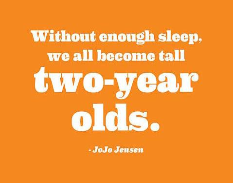 Without enough sleep, we all become tall two-year olds. JoJo Jensen